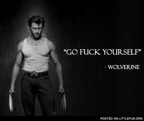 Go f**k yourself. Wolverine.
