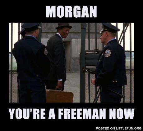 Morgan, you are a freeman now