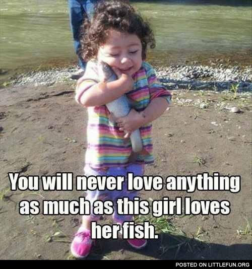 You will never love anything as much as this girl loves her fish