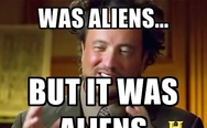 I'm not saying it was aliens... but it was aliens