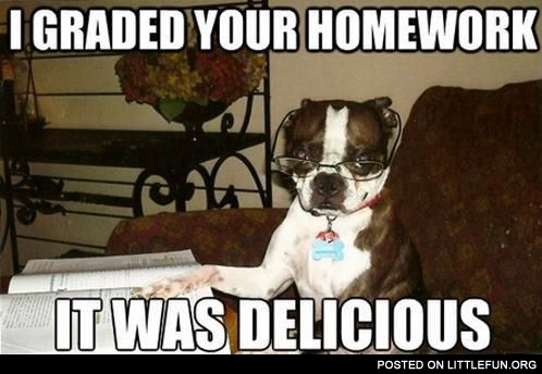 I graded your homework, it was delicious