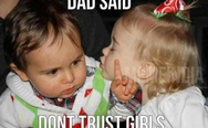 Dad said don't trust the girls
