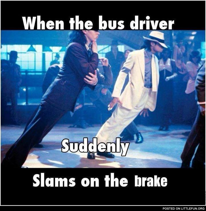When the bus driver slams on the brake