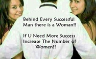 Behind every successful man there is a woman. If you need more success, increase the number of women.