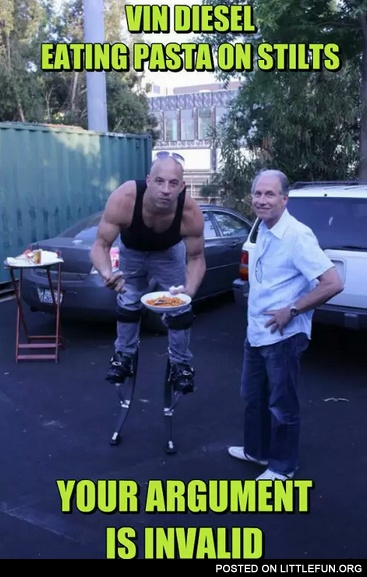 Vin Diesel eating pasta on stilts, your argument is invalid