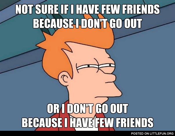 Not sure if I have few friends because I don't go out or I don't go out because I have few friends