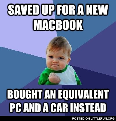 Saved up for a new macbook, bought an equivalent PC and a car instead