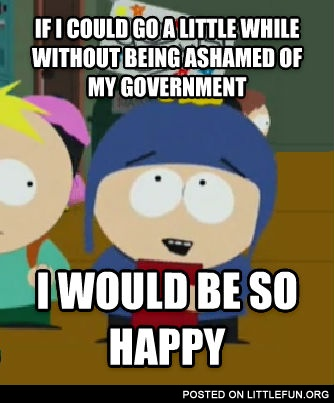 If I could go a little while without being ashamed of my government I would be so happy