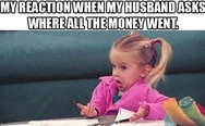 My reaction when my husband asks where all the money went