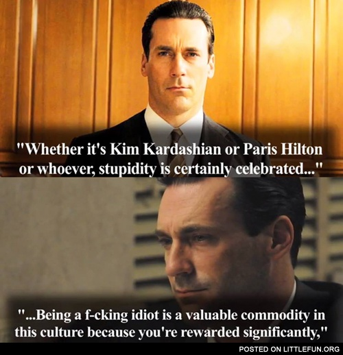 Whether it's Kim Kardashian or Paris Hilton or whoever, stupidity is certainly celebrated