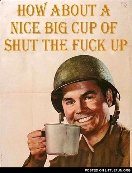 How about a nice big cup of shut the f**k up