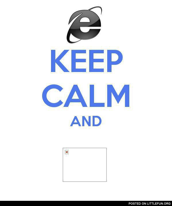 Keep calm, that is IE