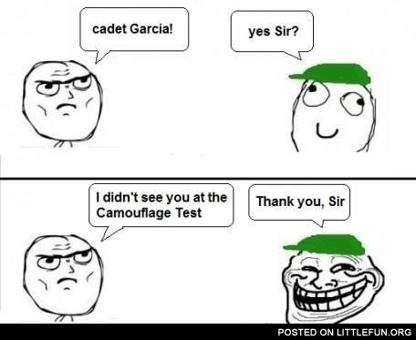 Cadet Garcia! I didn't see you at the camouflage test.