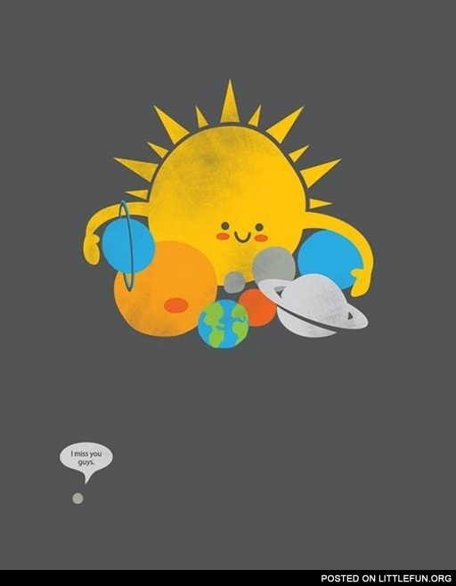 I miss you guys. Poor Pluto.