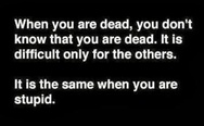 When you dead, you don't know that you are dead. It is the same when you are stupid.