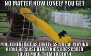 You'll never be as lonely as a bear playing alone because other kids are scared you'll maul them to death