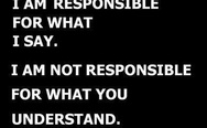 I am responsible for what I say. I am not responsible for what you understand.