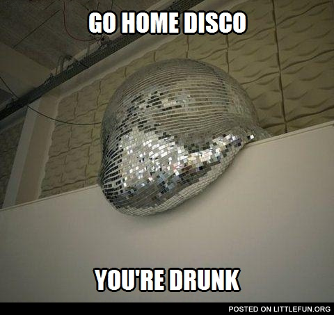 Go home disco ball, you are drunk