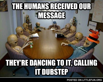 The humans recieved our message, they are dancing to it and calling it dubstep