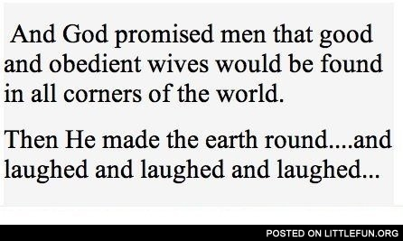And God promised men that good and obedient wives would be found in all corners of the world
