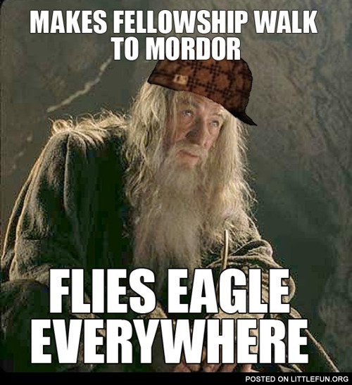Scumbag Gandalf. Makes fellowship walk to Mordor, flies eagle everywhere.