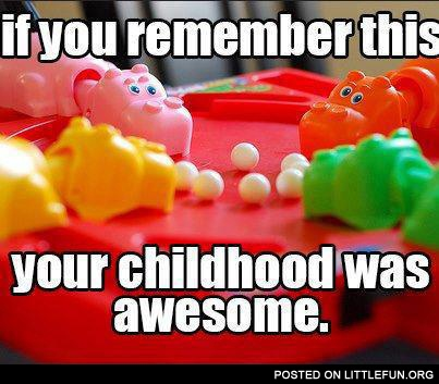 Hungry hippos. If you remember this, your childhood was awesome.