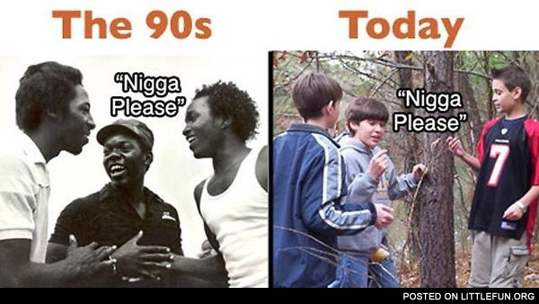 N*gga please, the 90s and today