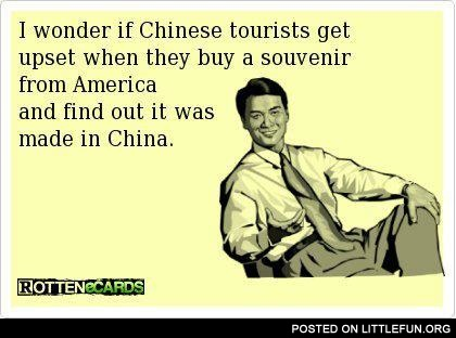 I wonder if Chinese tourists get upset when they buy a souvenir from America and find out it was made in China