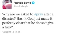 Why are we asked to pray after a disaster? Hasn't God just made it perfectly clear that he doesn't give a f**k?