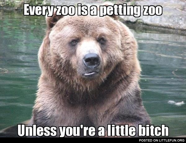 Every zoo is a petting zoo, unless you are a little b*tch