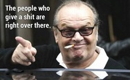 The people who give a sh*t are right over there. Jack Nicholson.