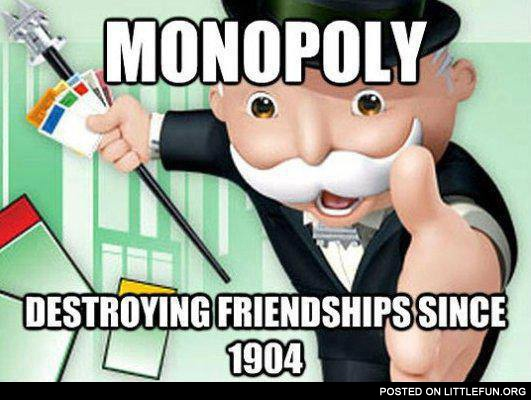 Monopoly, destroying friendships since 1904