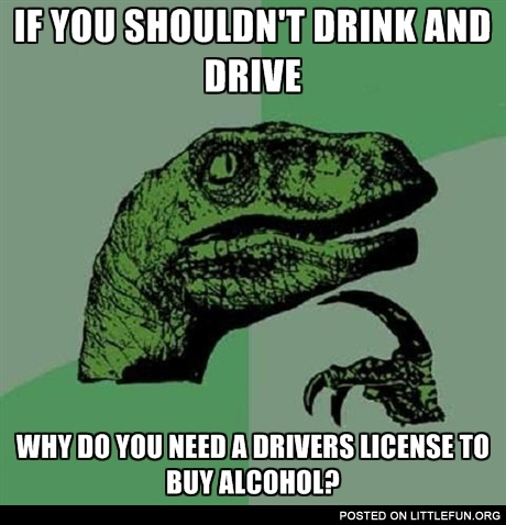 If you shouldn't drink and drive why do you need a driver's license to buy alcohol