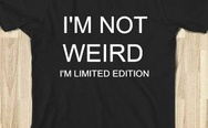 I'm not weird, I'm limited edition. T-shirt.