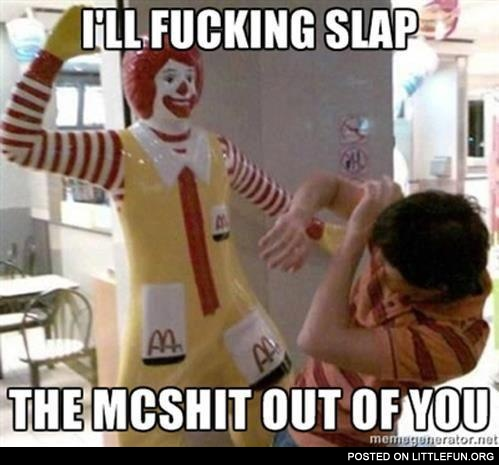 I'll f**king slap the McSh*t out of you
