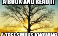Each time you open a book and read it, a tree smiles knowing there is life after death