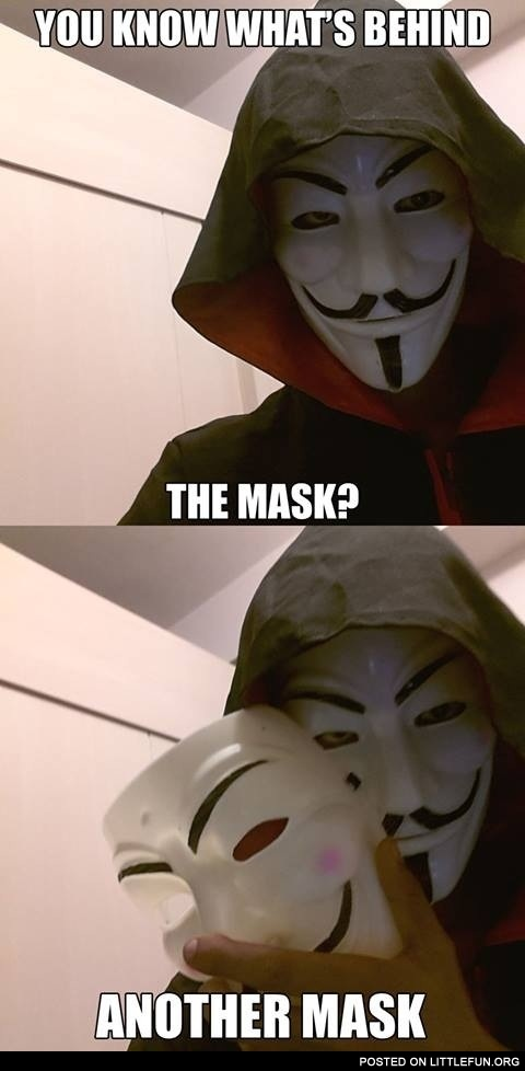 You know what's behind the mask?
