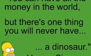 You can have all the money in the world, but there's one thing you will never have, a dinosaur. Homer Simpson.