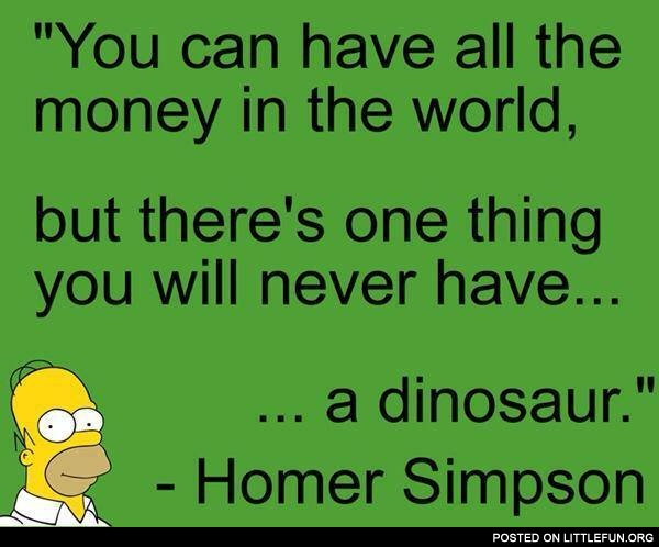 You Can Have All The Money In World But There S One Thing Will Never A Dinosaur Homer Simpson
