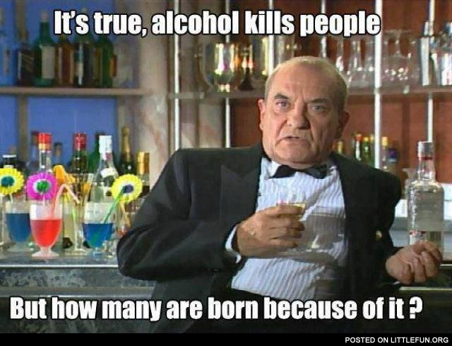 It's true, alcohol kills people, but how many are born because of it
