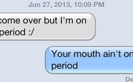 Your mouth ain't on it's period