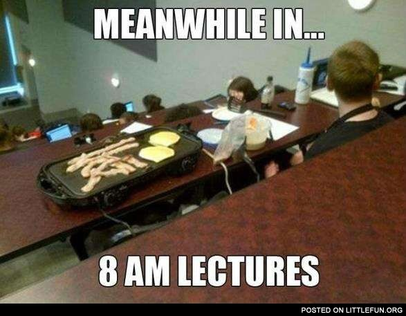 Meanwhile in... 8 am lectures