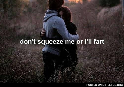 Don't squeeze me or I'll fart