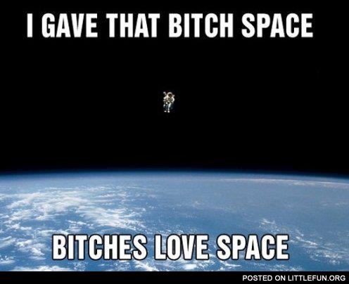 I gave that b*tch space, b*tches love space