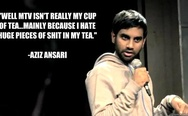 Well, MTV isn't really my cup of tea. Mainly because I hate huge pieces of sh*t in my tea. - Aziz Ansari