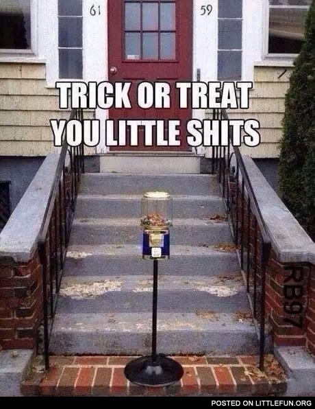 Trick or treat you little sh*ts