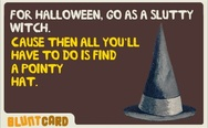 For Halloween, go as a slutty witch. All you'll have to do is find a pointy hat.