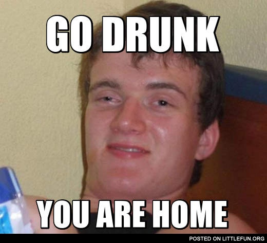 go home you're drunk memes