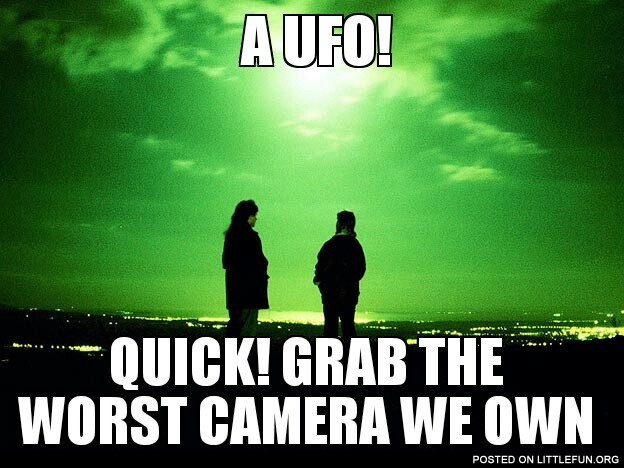 A UFO! Quick! Grab the worst camera we own!