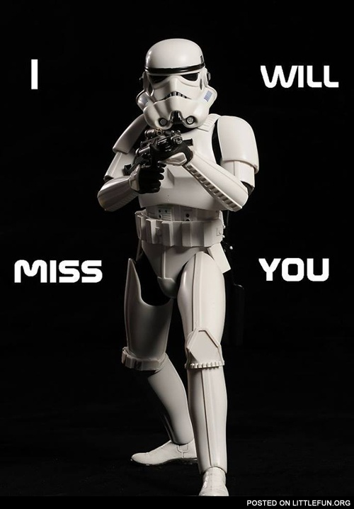 I will miss you. - Stormtrooper.